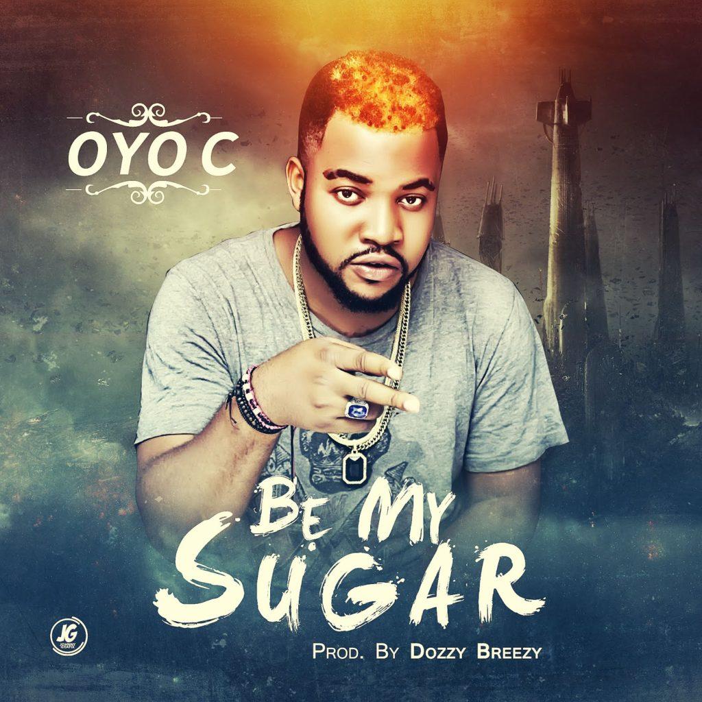 Oyo C – Be My Sugar Prod. By Dozzy Breezy